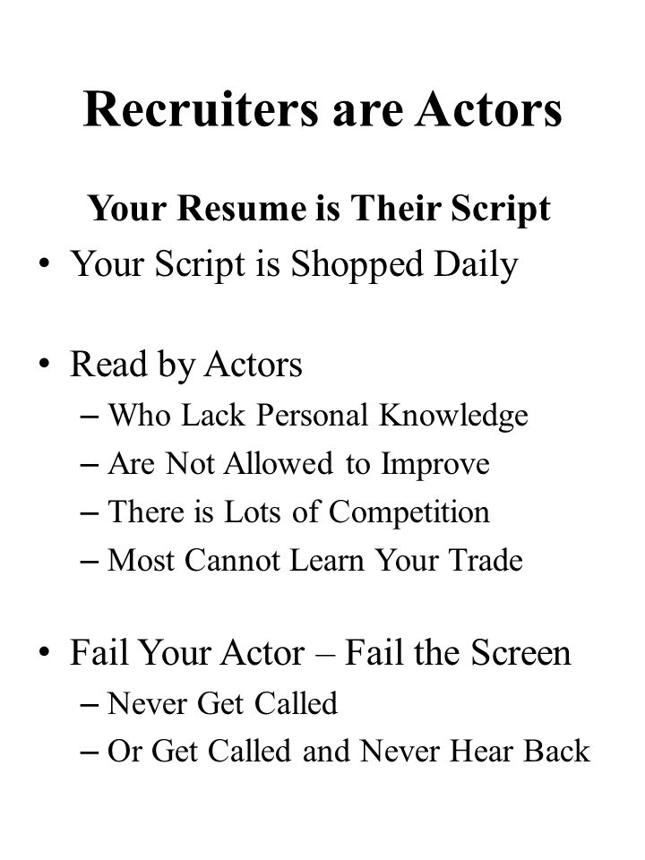 Recruiters are Actors Your Resume is Their Script Your Script is Shopped Daily Read by Actors – Who Lack Personal Knowledge – Are Not Allowed to Improve – There is Lots of Competition – Most Cannot Learn Your Trade Fail Your Actor – Fail the Screen – Never Get Called – Or Get Called and Never Hear Back