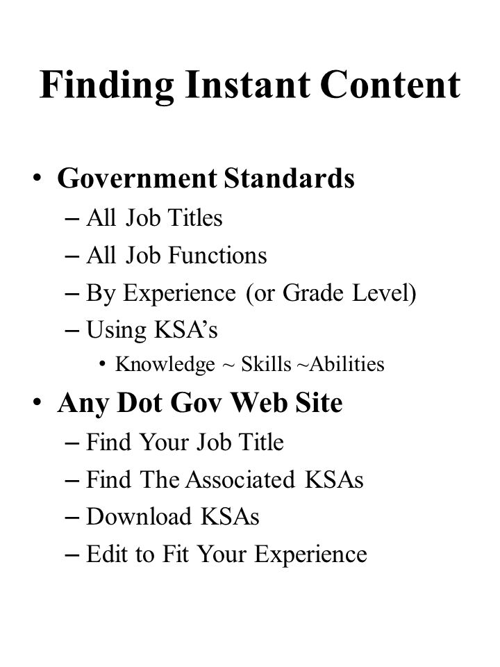Finding Instant Content Government Standards – All Job Titles – All Job Functions – By Experience (or Grade Level) – Using KSAs Knowledge ~ Skills ~Abilities Any Dot Gov Web Site – Find Your Job Title – Find The Associated KSAs – Download KSAs – Edit to Fit Your Experience
