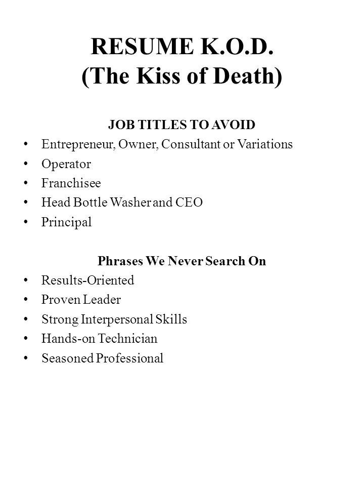 RESUME K.O.D. (The Kiss of Death) JOB TITLES TO AVOID Entrepreneur, Owner, Consultant or Variations Operator Franchisee Head Bottle Washer and CEO Pri
