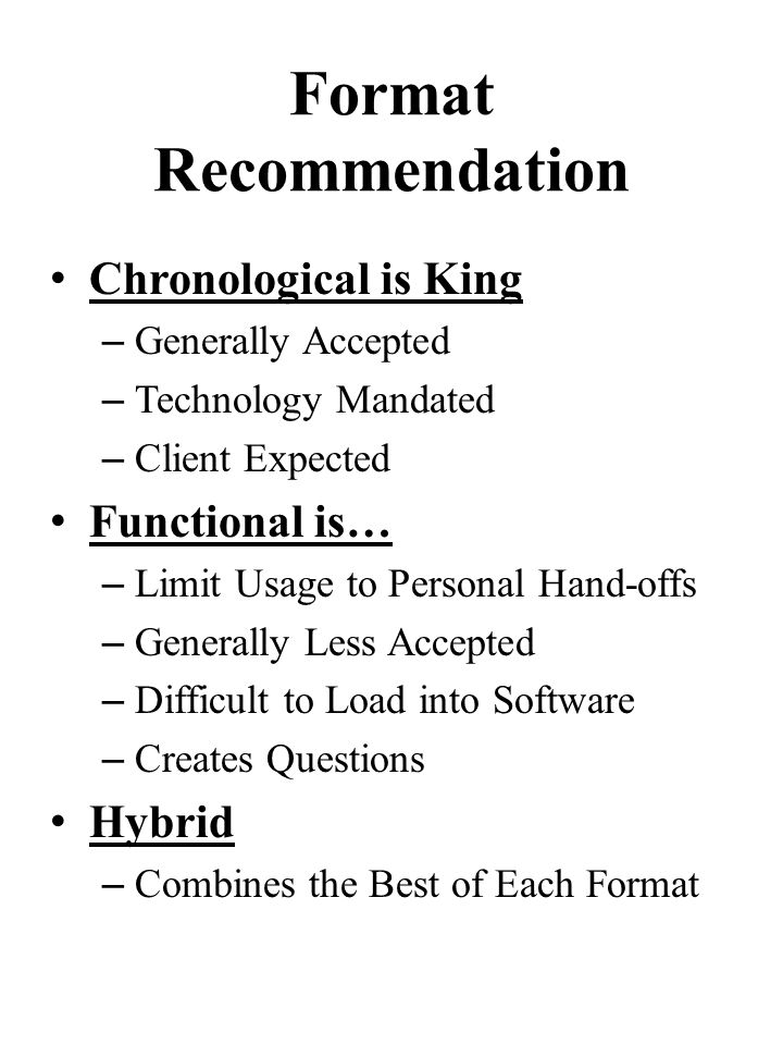 Format Recommendation Chronological is King – Generally Accepted – Technology Mandated – Client Expected Functional is… – Limit Usage to Personal Hand-offs – Generally Less Accepted – Difficult to Load into Software – Creates Questions Hybrid – Combines the Best of Each Format
