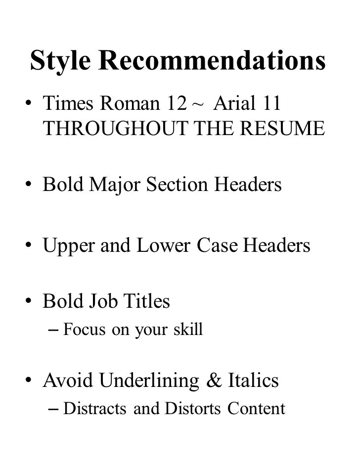 Style Recommendations Times Roman 12 ~ Arial 11 THROUGHOUT THE RESUME Bold Major Section Headers Upper and Lower Case Headers Bold Job Titles – Focus on your skill Avoid Underlining & Italics – Distracts and Distorts Content