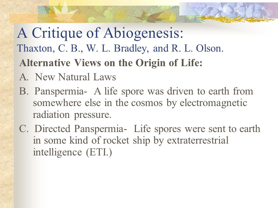 A Critique of Abiogenesis: Thaxton, C. B., W. L. Bradley, and R. L. Olson. Alternative Views on the Origin of Life: A. New Natural Laws B. Panspermia-