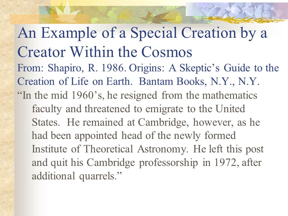 An Example of a Special Creation by a Creator Within the Cosmos From: Shapiro, R. 1986. Origins: A Skeptics Guide to the Creation of Life on Earth. Ba