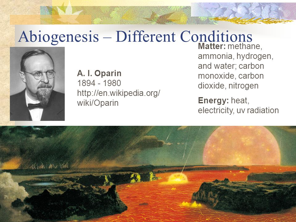 Abiogenesis – Different Conditions A. I. Oparin 1894 - 1980 http://en.wikipedia.org/ wiki/Oparin Matter: methane, ammonia, hydrogen, and water; carbon