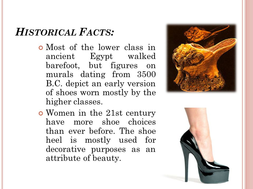 H ISTORICAL F ACTS : Most of the lower class in ancient Egypt walked barefoot, but figures on murals dating from 3500 B.C.