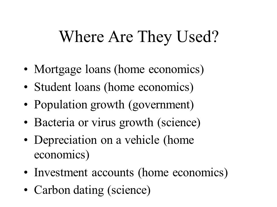 Where Are They Used? Mortgage loans (home economics) Student loans (home economics) Population growth (government) Bacteria or virus growth (science)