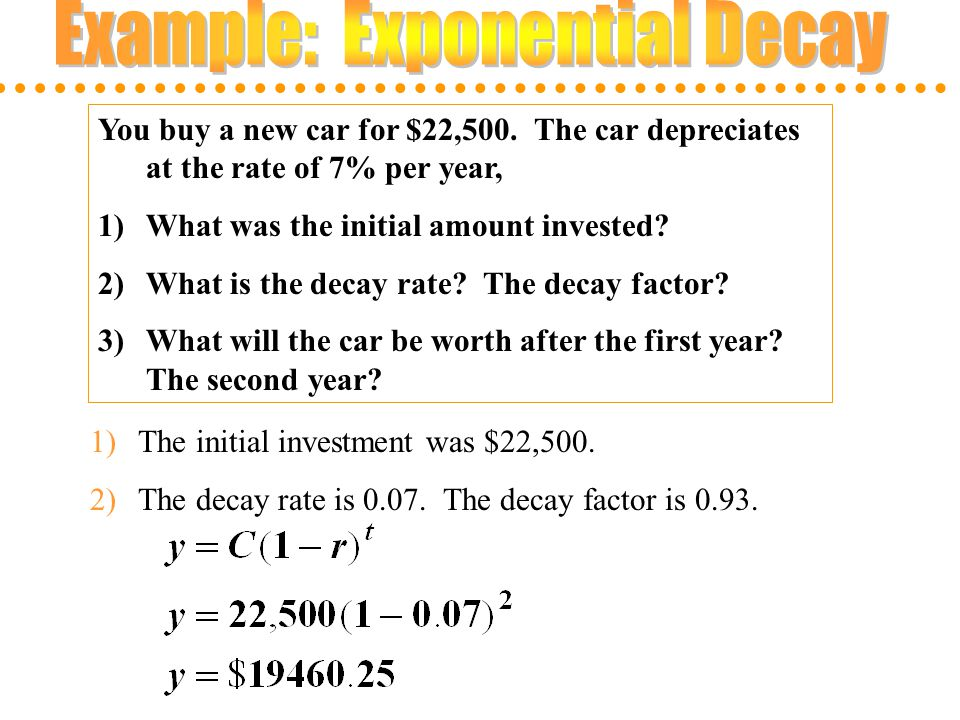 You buy a new car for $22,500. The car depreciates at the rate of 7% per year, 1)What was the initial amount invested? 2)What is the decay rate? The d