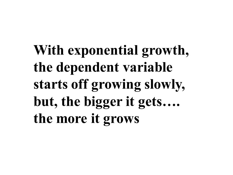 With exponential growth, the dependent variable starts off growing slowly, but, the bigger it gets…. the more it grows