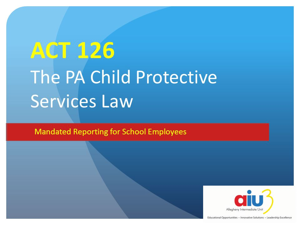 ACT 126 The PA Child Protective Services Law Mandated Reporting for School Employees MODULE 2