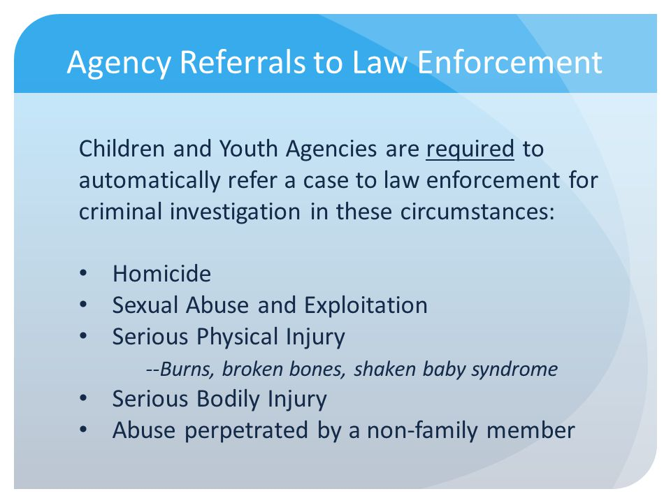 Agency Referrals to Law Enforcement Children and Youth Agencies are required to automatically refer a case to law enforcement for criminal investigati