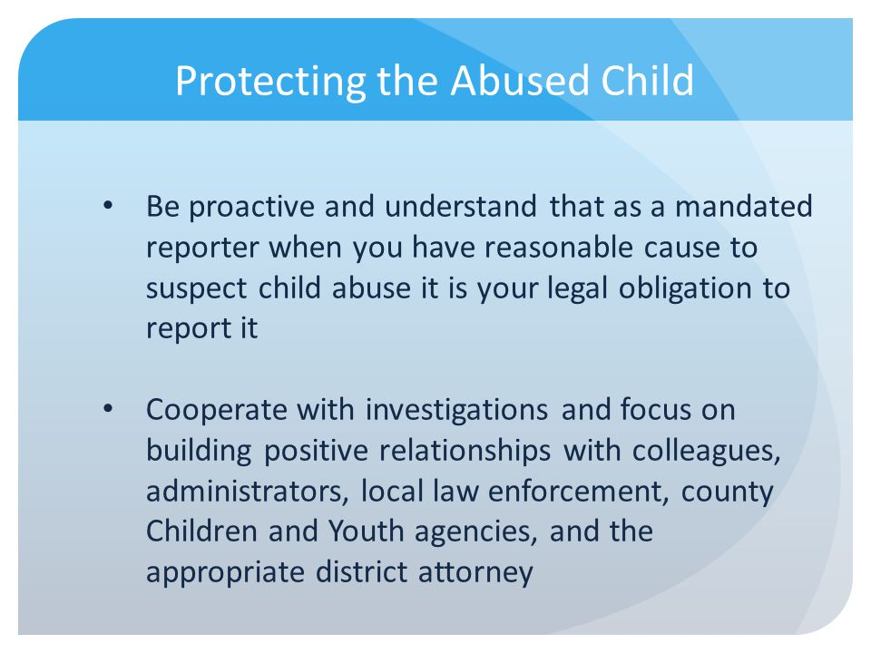 Protecting the Abused Child Be proactive and understand that as a mandated reporter when you have reasonable cause to suspect child abuse it is your l