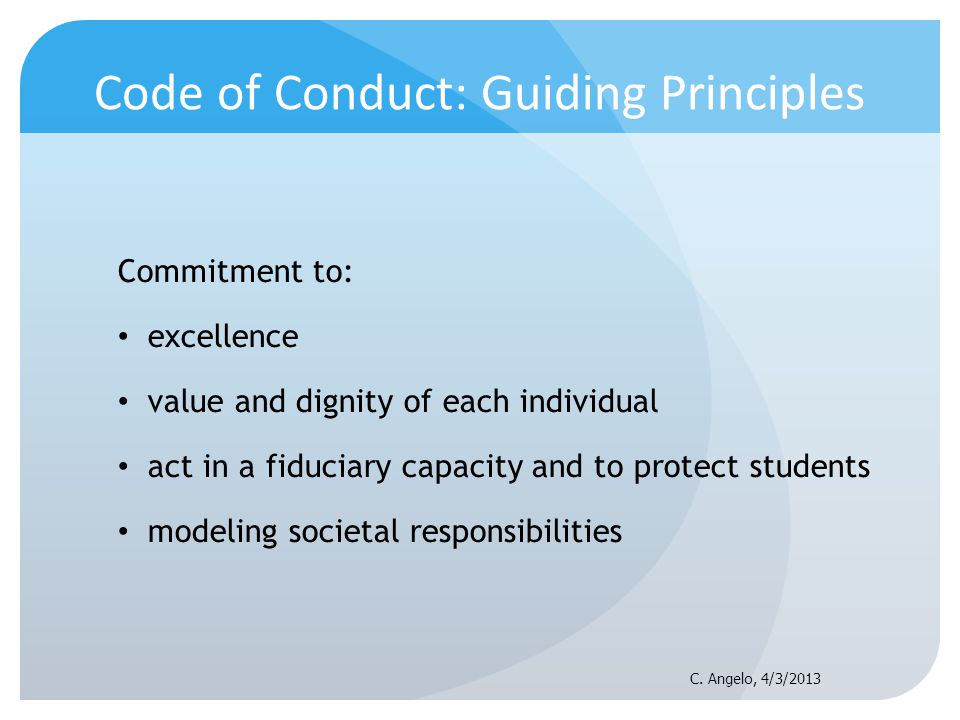 Code of Conduct: Guiding Principles Commitment to: excellence value and dignity of each individual act in a fiduciary capacity and to protect students