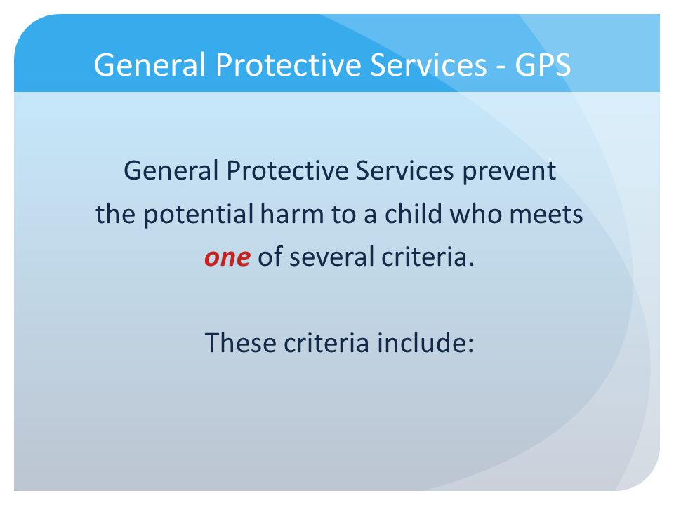 General Protective Services - GPS General Protective Services prevent the potential harm to a child who meets one of several criteria. These criteria