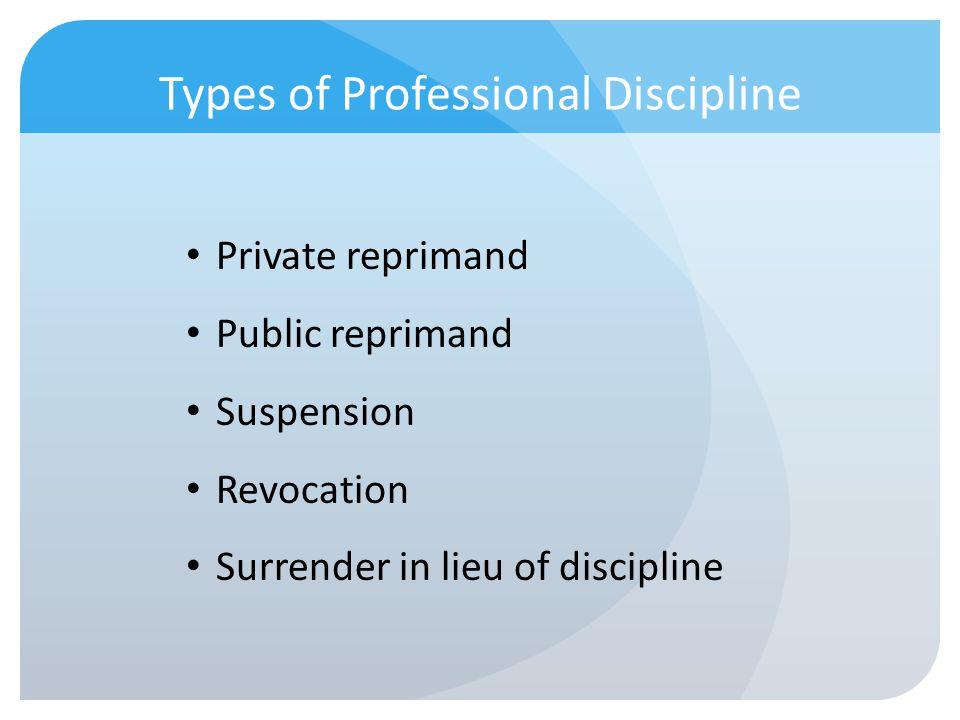 Types of Professional Discipline Private reprimand Public reprimand Suspension Revocation Surrender in lieu of discipline