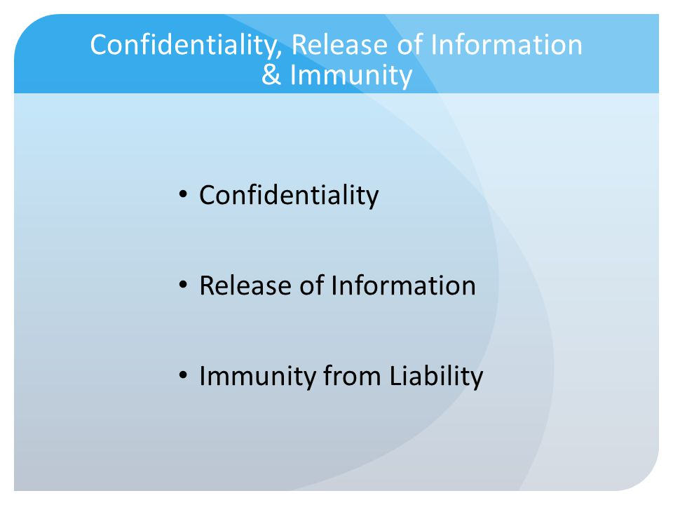 Confidentiality, Release of Information & Immunity Confidentiality Release of Information Immunity from Liability
