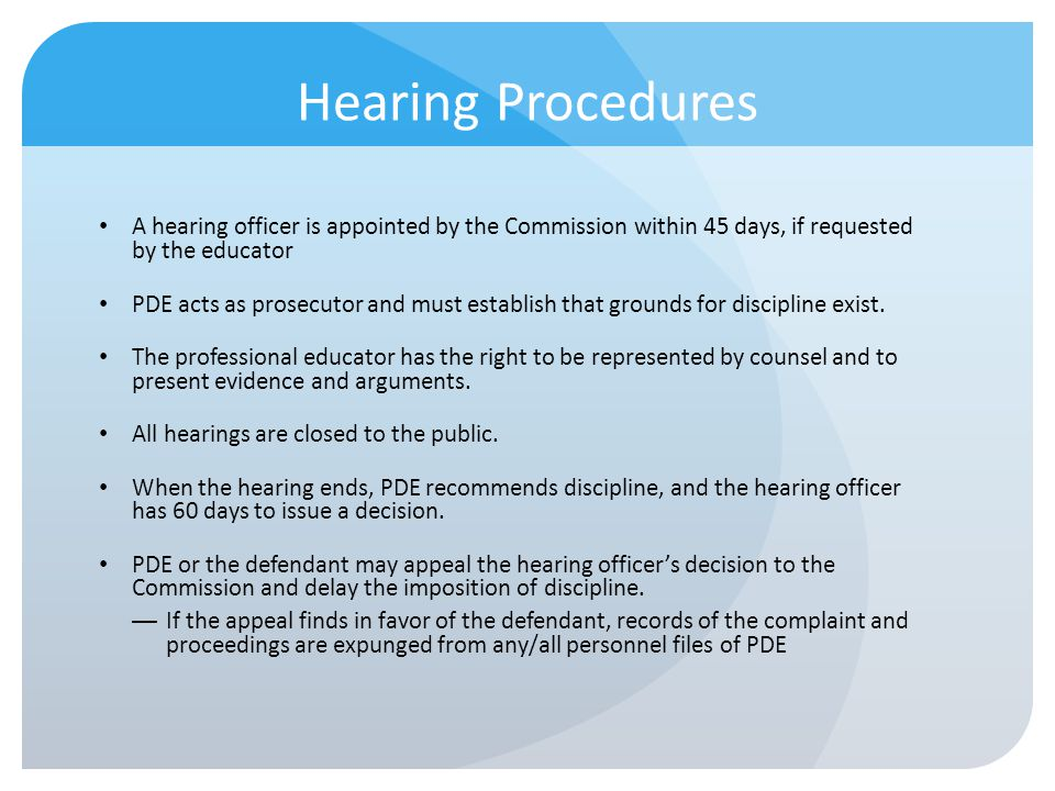 Hearing Procedures A hearing officer is appointed by the Commission within 45 days, if requested by the educator PDE acts as prosecutor and must estab