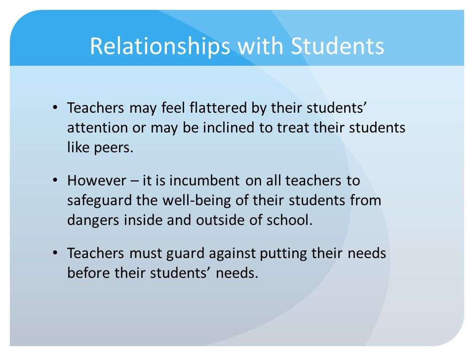 Relationships with Students Teachers may feel flattered by their students attention or may be inclined to treat their students like peers. However – i