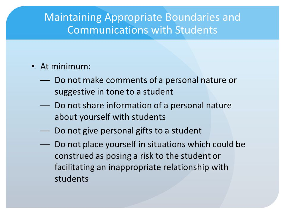 Maintaining Appropriate Boundaries and Communications with Students At minimum: Do not make comments of a personal nature or suggestive in tone to a s