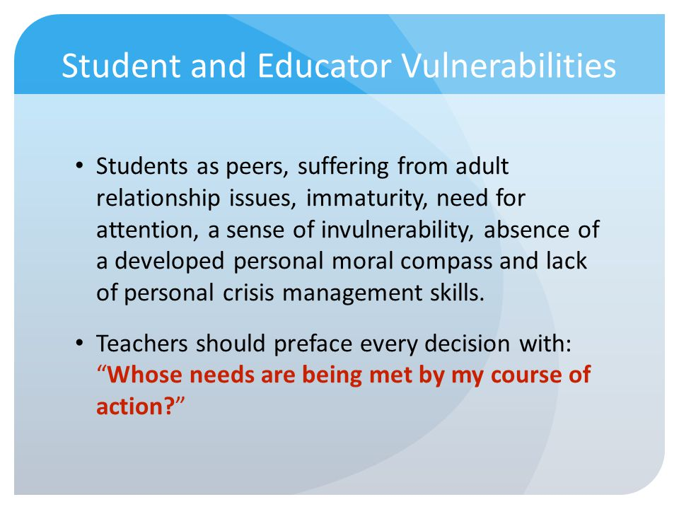 Student and Educator Vulnerabilities Students as peers, suffering from adult relationship issues, immaturity, need for attention, a sense of invulnera