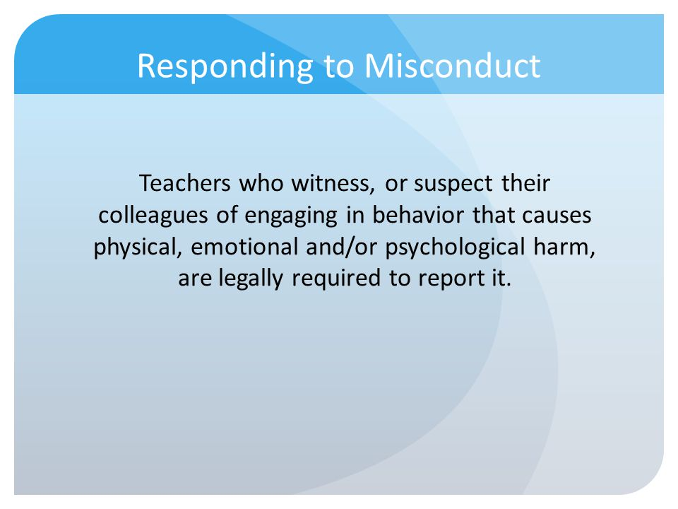 Responding to Misconduct Teachers who witness, or suspect their colleagues of engaging in behavior that causes physical, emotional and/or psychologica