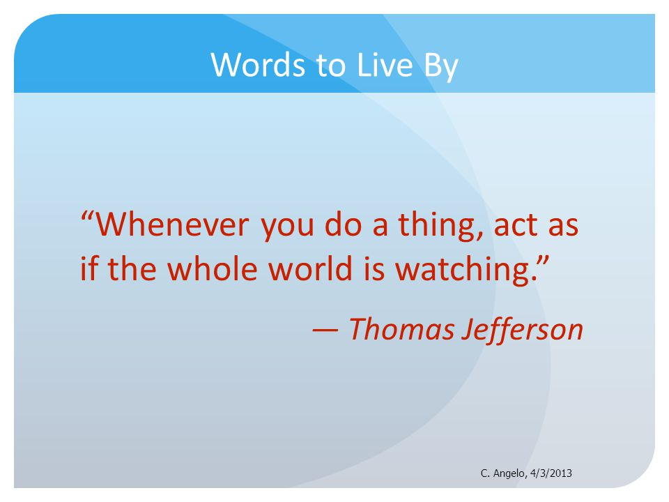 Words to Live By Whenever you do a thing, act as if the whole world is watching. Thomas Jefferson C. Angelo, 4/3/2013