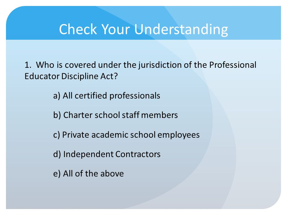Check Your Understanding 1. Who is covered under the jurisdiction of the Professional Educator Discipline Act? a) All certified professionals b) Chart