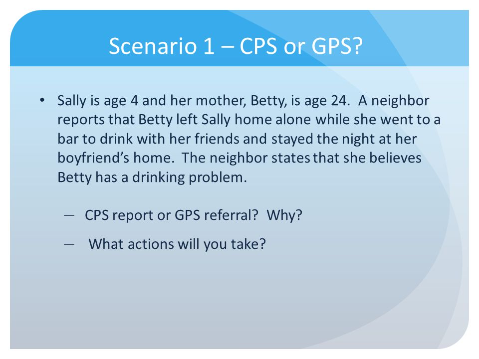 Scenario 1 – CPS or GPS? Sally is age 4 and her mother, Betty, is age 24. A neighbor reports that Betty left Sally home alone while she went to a bar