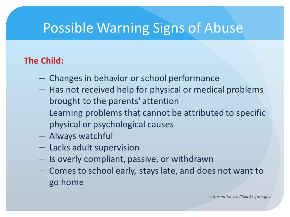 Possible Warning Signs of Abuse The Child: Changes in behavior or school performance Has not received help for physical or medical problems brought to