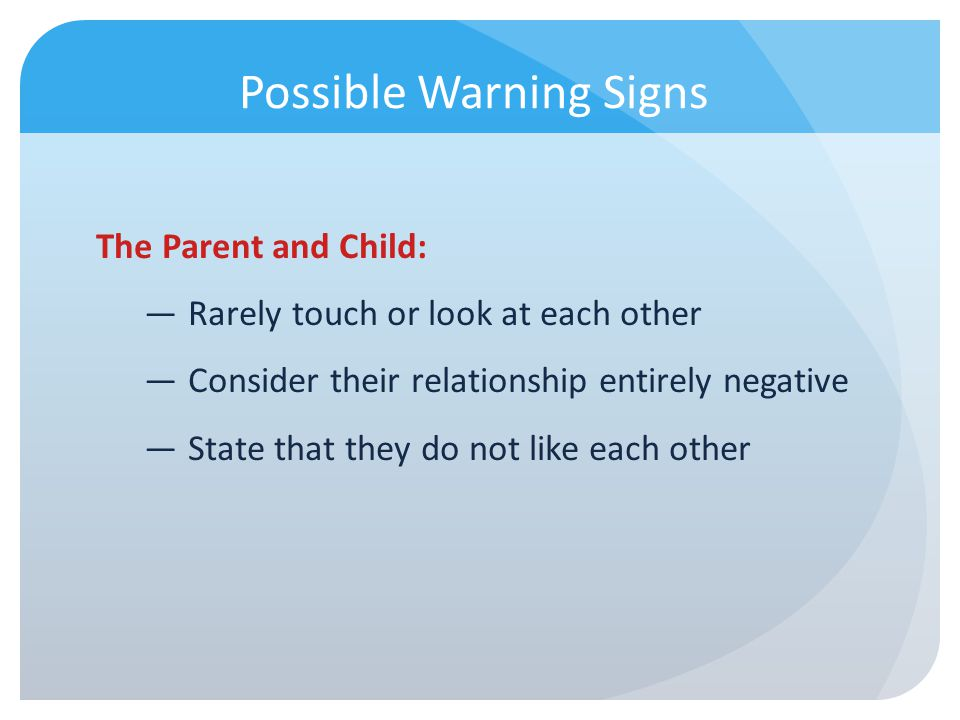 Possible Warning Signs The Parent and Child: Rarely touch or look at each other Consider their relationship entirely negative State that they do not l