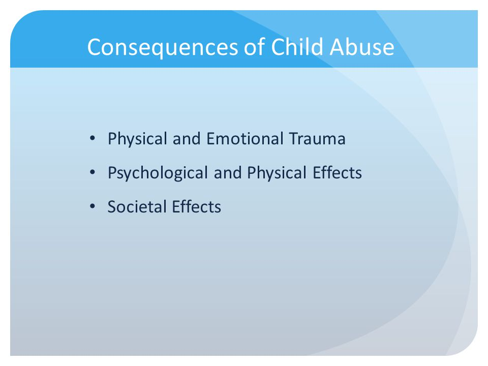 Consequences of Child Abuse Physical and Emotional Trauma Psychological and Physical Effects Societal Effects