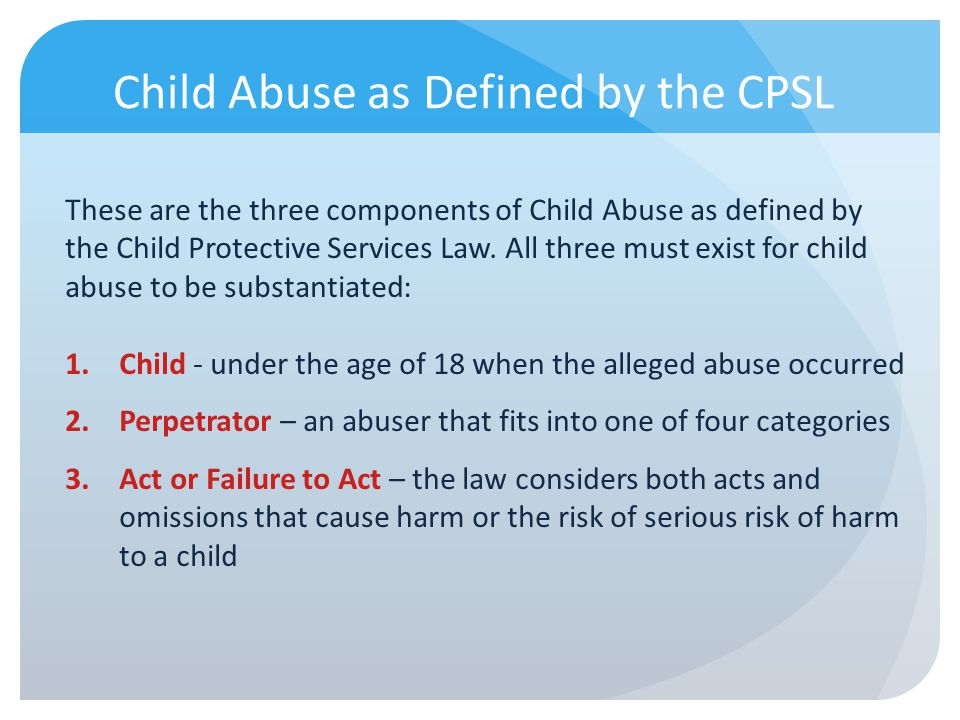 Child Abuse as Defined by the CPSL These are the three components of Child Abuse as defined by the Child Protective Services Law. All three must exist