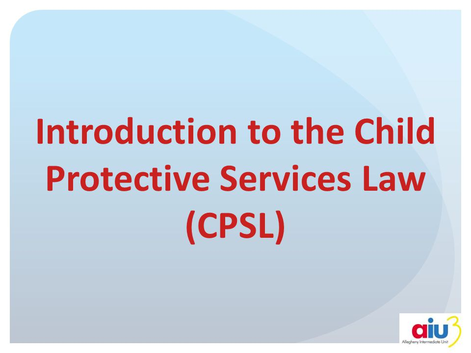 Child Protective Services Law Purpose of the CPSL: Encourage more complete reporting of suspected child abuse Involve law enforcement in responding to child abuse Establish services for investigation, protection and rehabilitation for children and parents
