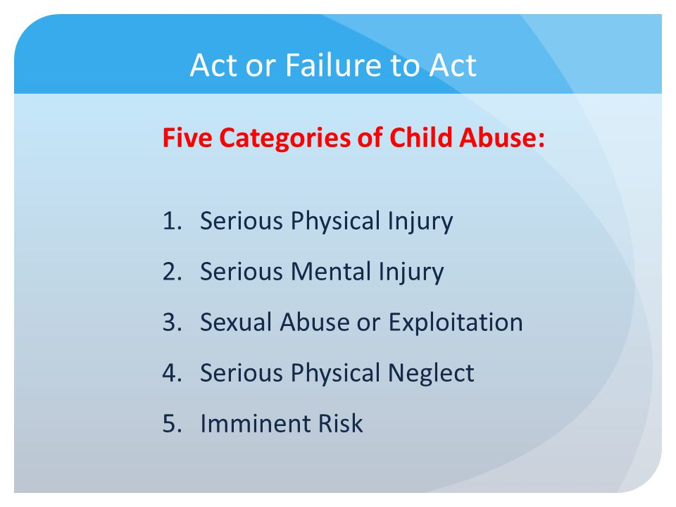 Act or Failure to Act Five Categories of Child Abuse: 1.Serious Physical Injury 2.Serious Mental Injury 3.Sexual Abuse or Exploitation 4.Serious Physi