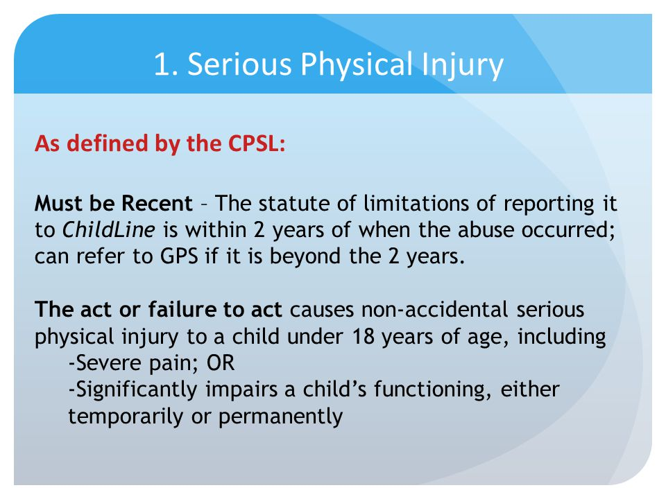 1. Serious Physical Injury As defined by the CPSL: Must be Recent – The statute of limitations of reporting it to ChildLine is within 2 years of when