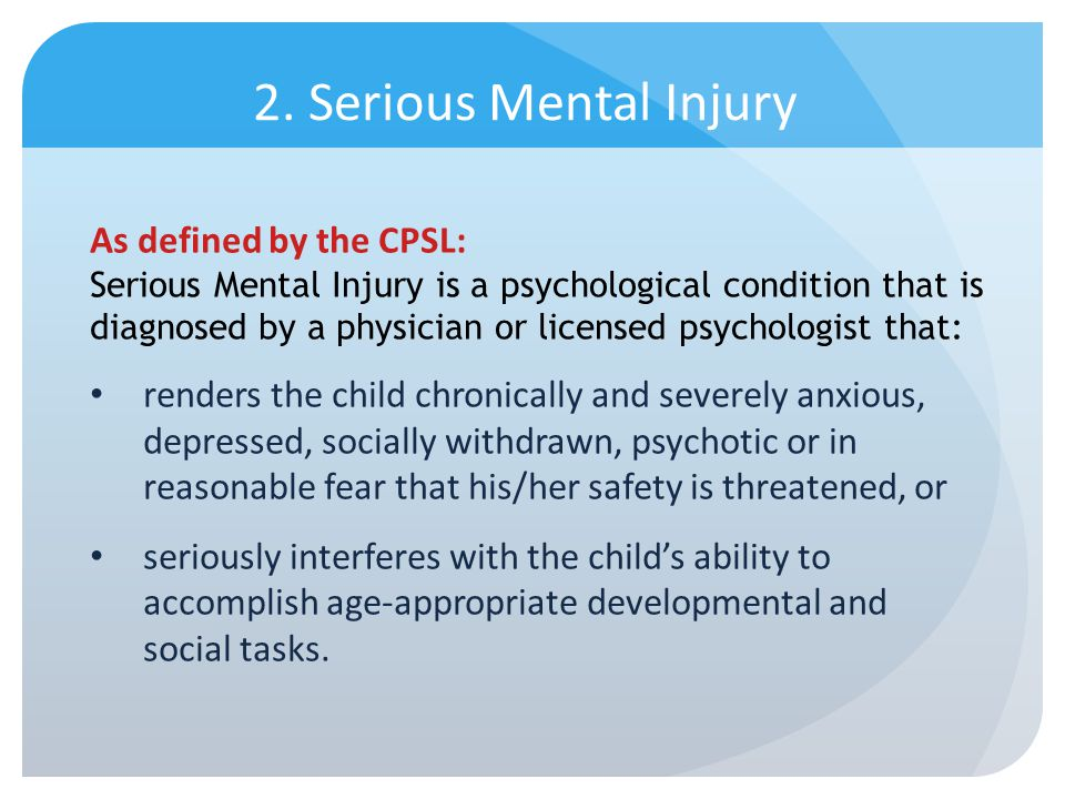2. Serious Mental Injury As defined by the CPSL: Serious Mental Injury is a psychological condition that is diagnosed by a physician or licensed psych