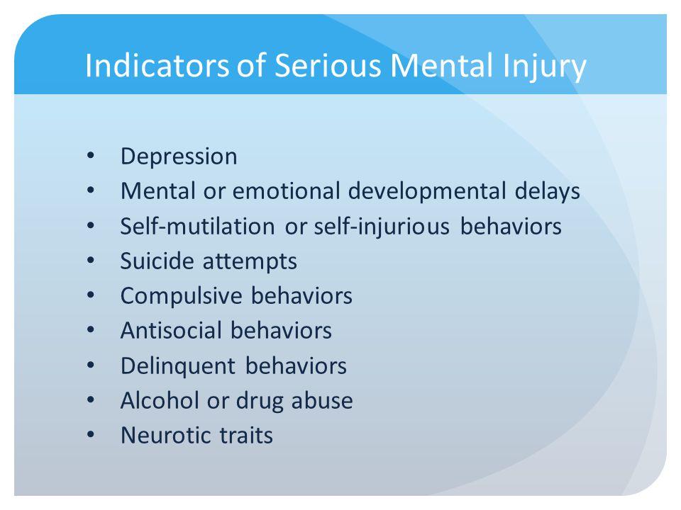 Indicators of Serious Mental Injury Depression Mental or emotional developmental delays Self-mutilation or self-injurious behaviors Suicide attempts C