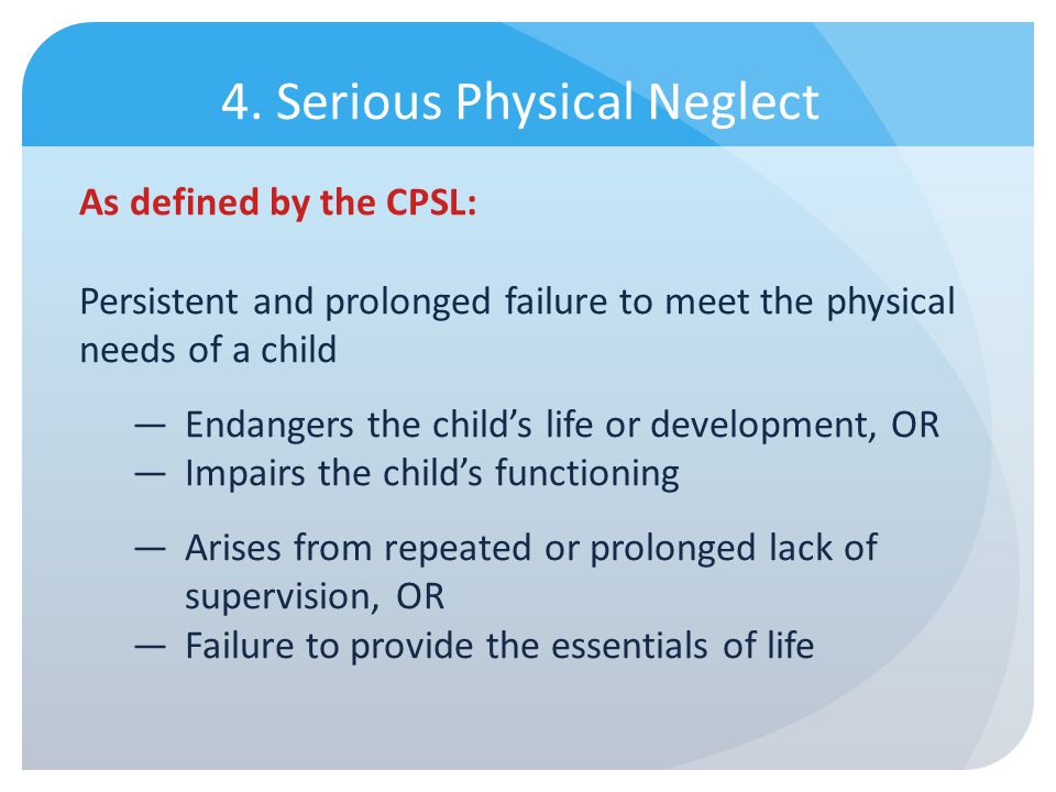 4. Serious Physical Neglect As defined by the CPSL: Persistent and prolonged failure to meet the physical needs of a child Endangers the childs life o