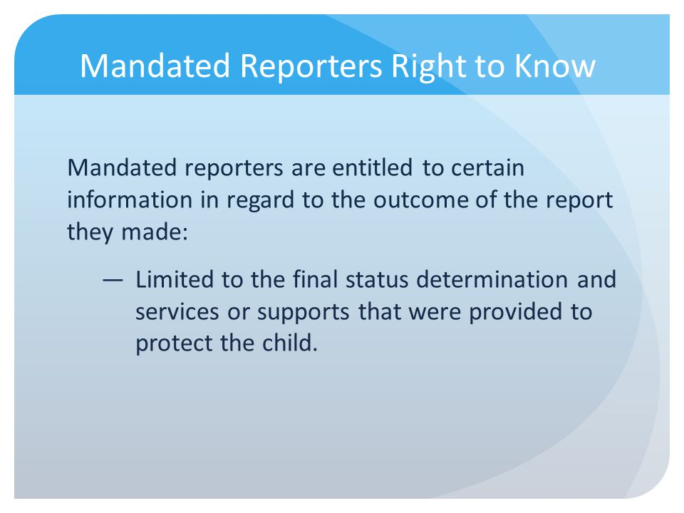 Mandated Reporters Right to Know Mandated reporters are entitled to certain information in regard to the outcome of the report they made: Limited to t