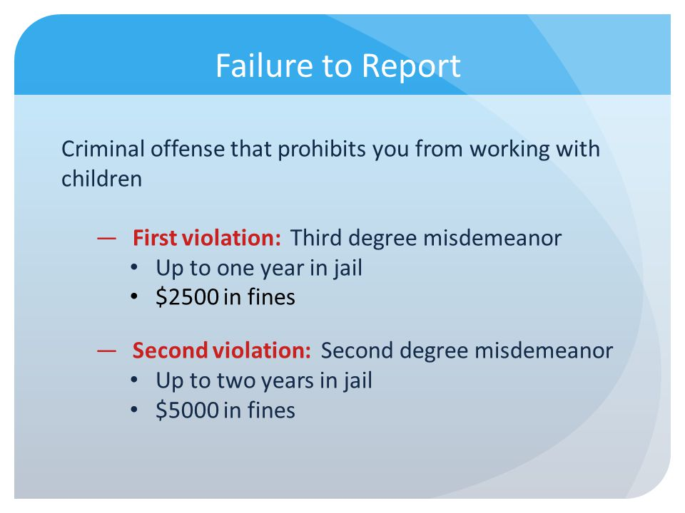 Failure to Report Criminal offense that prohibits you from working with children First violation: Third degree misdemeanor Up to one year in jail $250