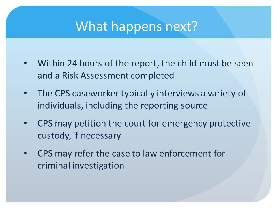 What happens next? Within 24 hours of the report, the child must be seen and a Risk Assessment completed The CPS caseworker typically interviews a var