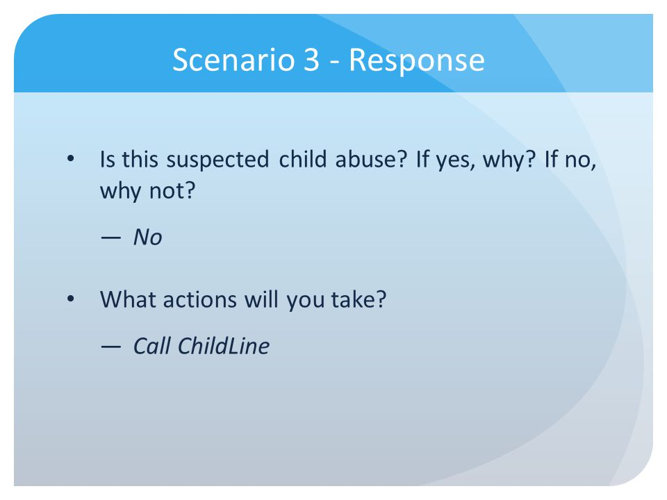 Scenario 3 - Response Is this suspected child abuse? If yes, why? If no, why not? No What actions will you take? Call ChildLine