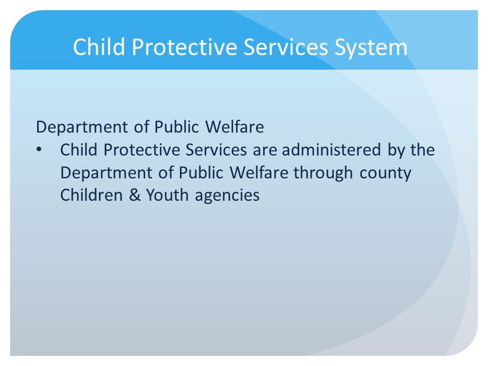 Child Protective Services System Department of Public Welfare Child Protective Services are administered by the Department of Public Welfare through c