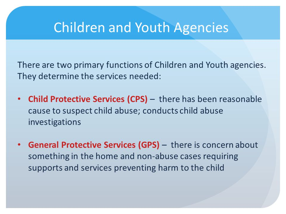 Children and Youth Agencies There are two primary functions of Children and Youth agencies. They determine the services needed: Child Protective Servi