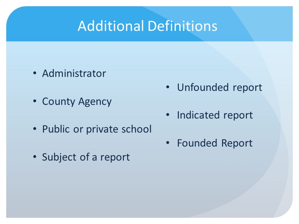 Additional Definitions Administrator County Agency Public or private school Subject of a report Unfounded report Indicated report Founded Report