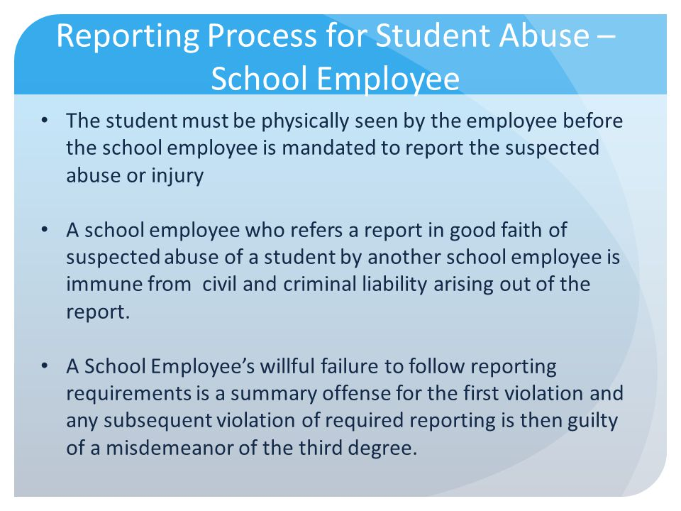 Reporting Process for Student Abuse – School Employee The student must be physically seen by the employee before the school employee is mandated to re