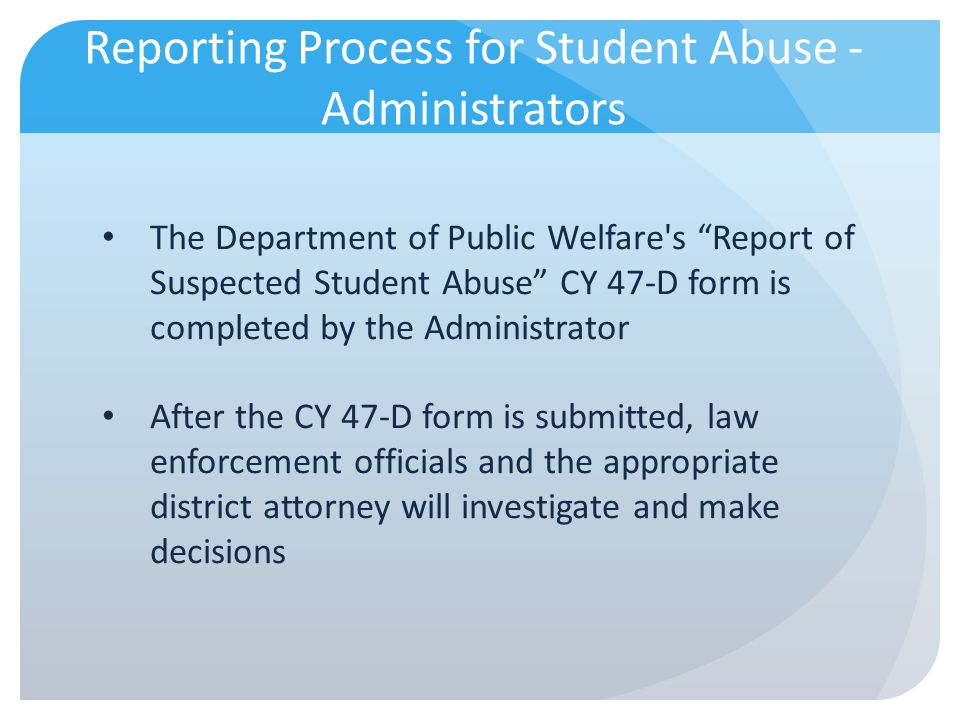 Reporting Process for Student Abuse - Administrators The Department of Public Welfare's Report of Suspected Student Abuse CY 47-D form is completed by