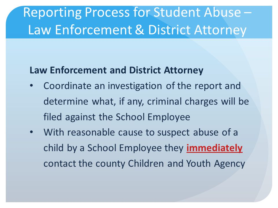 Reporting Process for Student Abuse – Law Enforcement & District Attorney Law Enforcement and District Attorney Coordinate an investigation of the rep