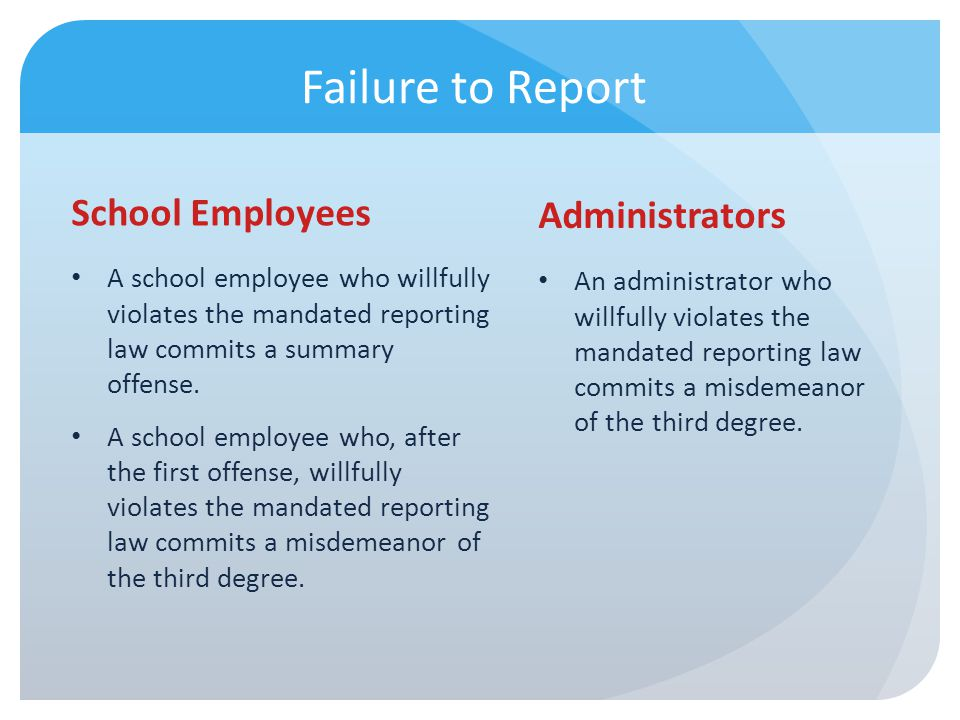 Failure to Report School Employees A school employee who willfully violates the mandated reporting law commits a summary offense. A school employee wh