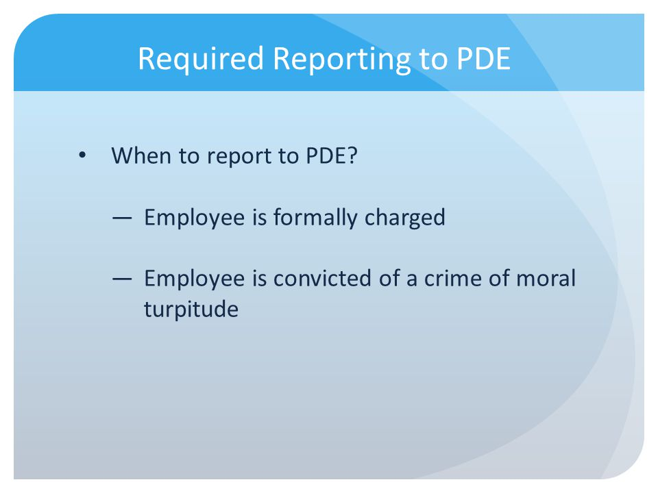 Required Reporting to PDE When to report to PDE? Employee is formally charged Employee is convicted of a crime of moral turpitude