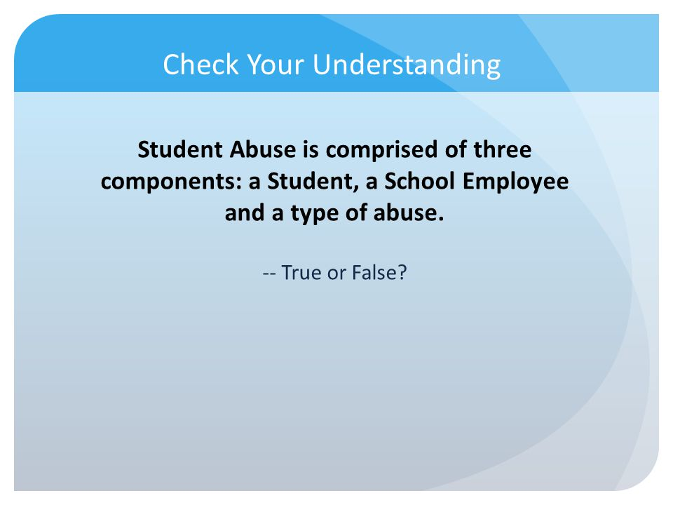 Check Your Understanding Student Abuse is comprised of three components: a Student, a School Employee and a type of abuse. -- True or False?